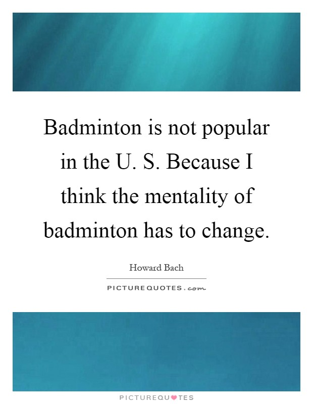 Badminton is not popular in the U. S. Because I think the mentality of badminton has to change Picture Quote #1