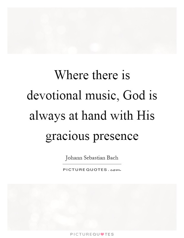 Where there is devotional music, God is always at hand with His gracious presence Picture Quote #1