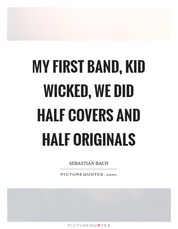 My first band, Kid Wicked, we did half covers and half originals Picture Quote #1