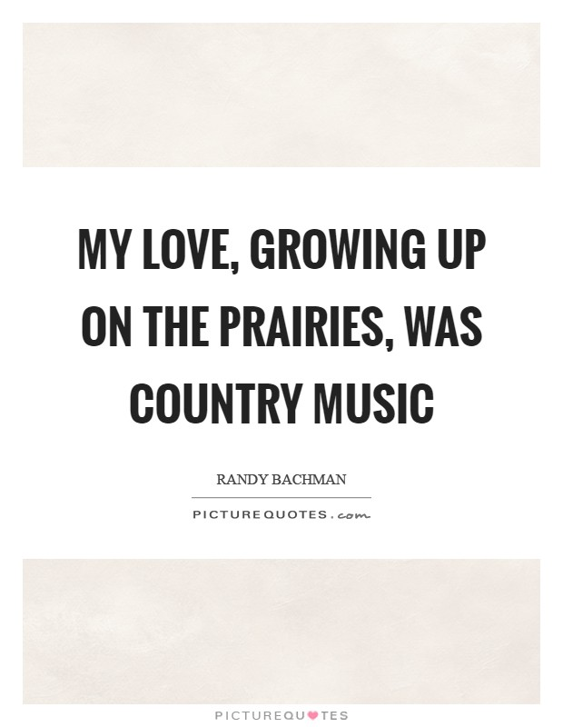 My love, growing up on the Prairies, was country music Picture Quote #1