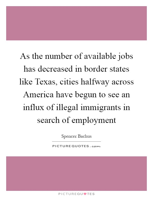 As the number of available jobs has decreased in border states like Texas, cities halfway across America have begun to see an influx of illegal immigrants in search of employment Picture Quote #1