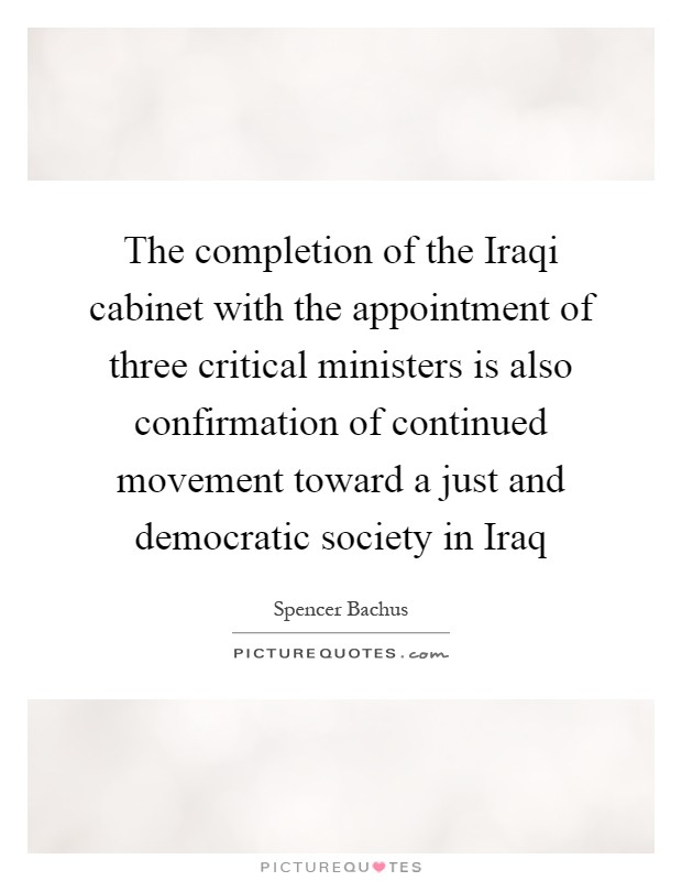 The completion of the Iraqi cabinet with the appointment of three critical ministers is also confirmation of continued movement toward a just and democratic society in Iraq Picture Quote #1