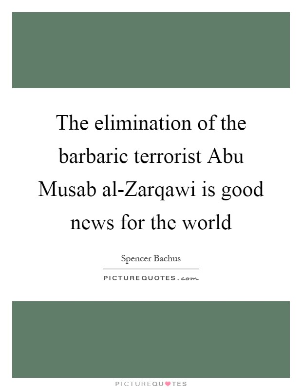 The elimination of the barbaric terrorist Abu Musab al-Zarqawi is good news for the world Picture Quote #1