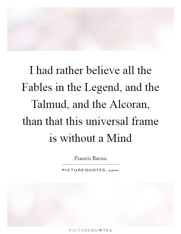 I had rather believe all the Fables in the Legend, and the Talmud, and the Alcoran, than that this universal frame is without a Mind Picture Quote #1