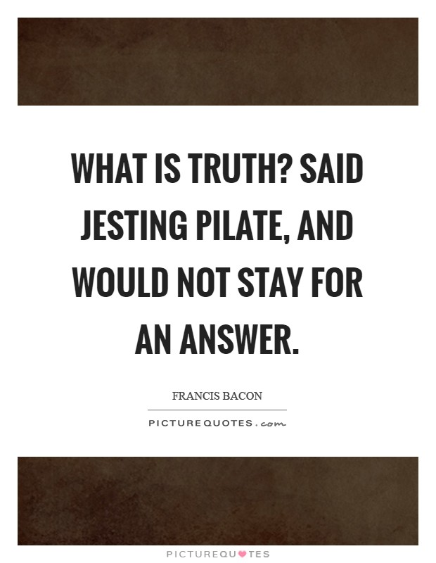 What is truth? Said jesting Pilate, and would not stay for an answer Picture Quote #1