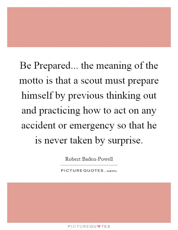 Be Prepared... the meaning of the motto is that a scout must prepare himself by previous thinking out and practicing how to act on any accident or emergency so that he is never taken by surprise Picture Quote #1