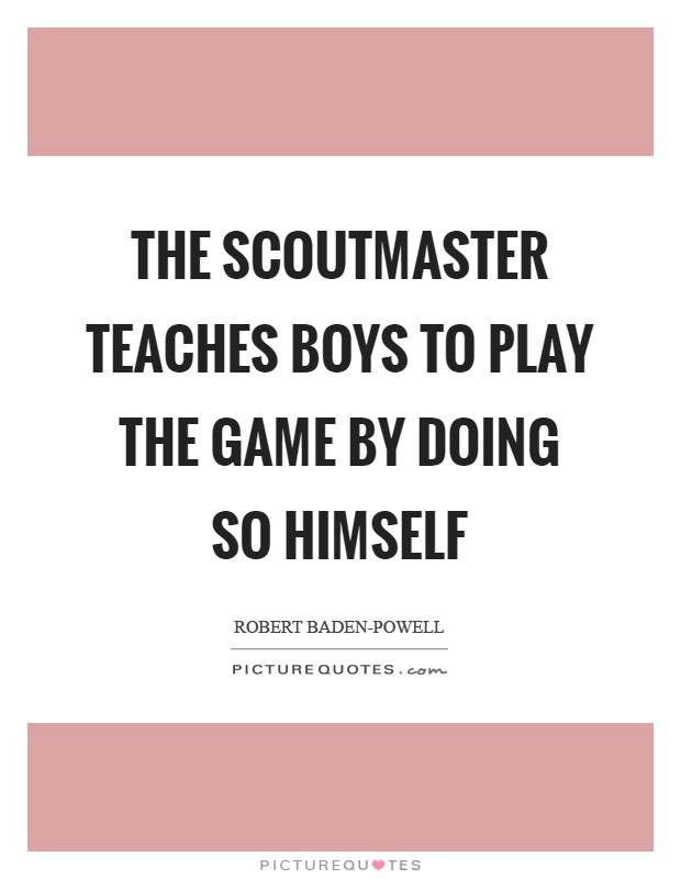 The Scoutmaster teaches boys to play the game by doing so himself Picture Quote #1