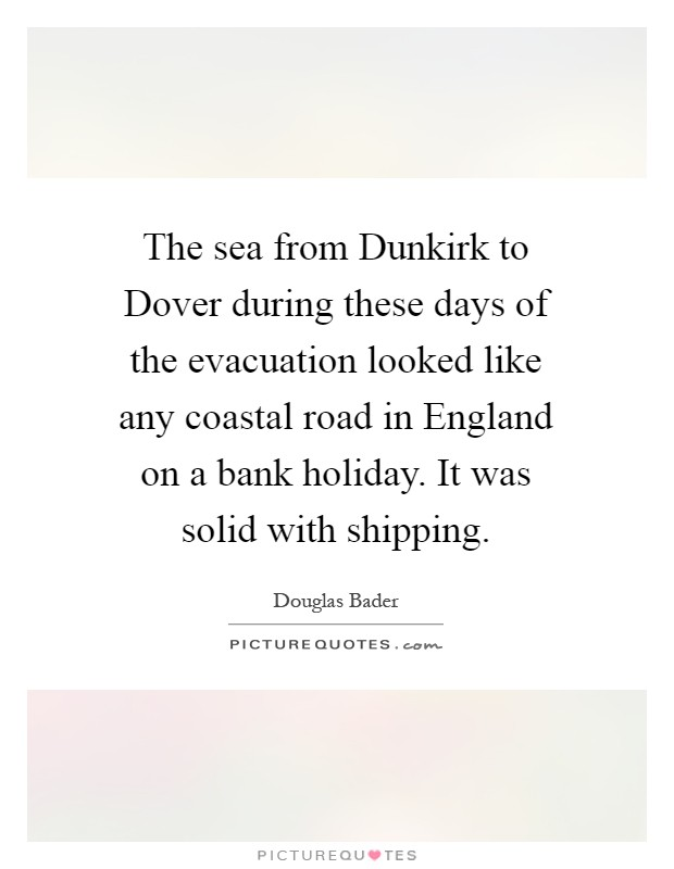 The sea from Dunkirk to Dover during these days of the evacuation looked like any coastal road in England on a bank holiday. It was solid with shipping Picture Quote #1