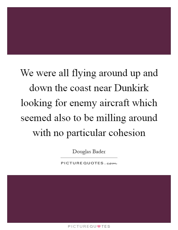 We were all flying around up and down the coast near Dunkirk looking for enemy aircraft which seemed also to be milling around with no particular cohesion Picture Quote #1