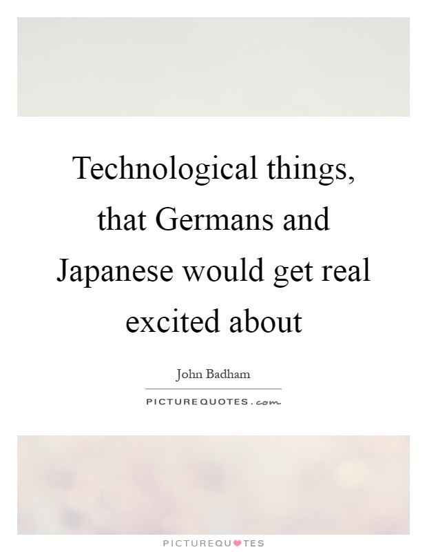 Technological things, that Germans and Japanese would get real excited about Picture Quote #1