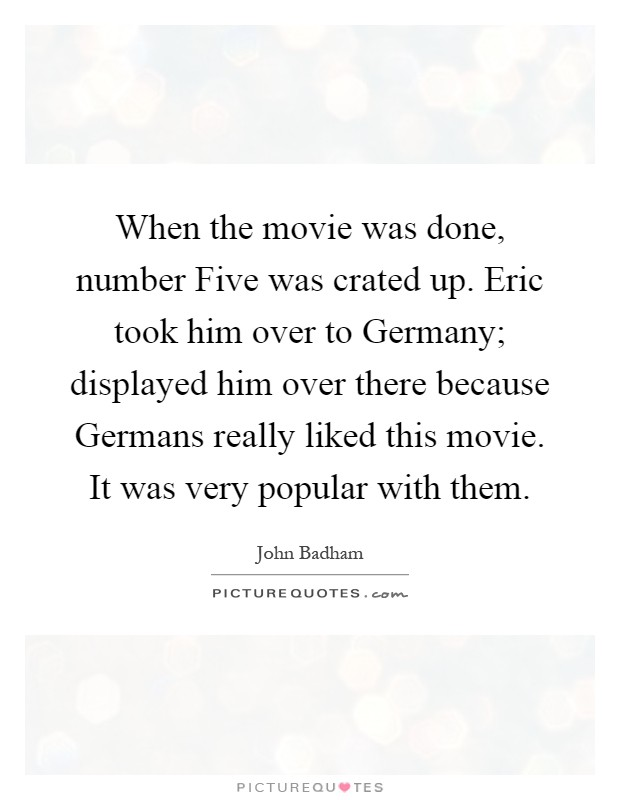 When the movie was done, number Five was crated up. Eric took him over to Germany; displayed him over there because Germans really liked this movie. It was very popular with them Picture Quote #1