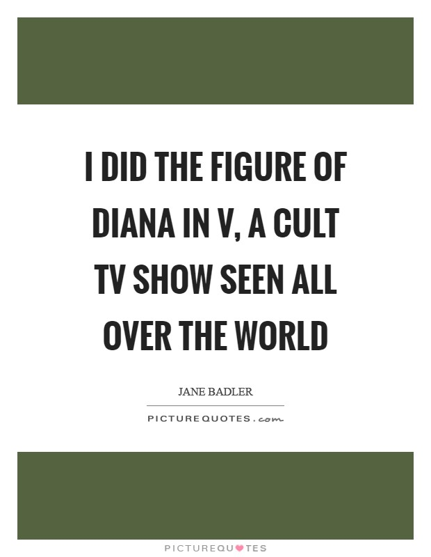 I did the figure of Diana in V, a cult TV show seen all over the world Picture Quote #1