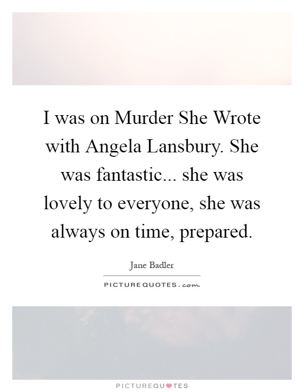 I was on Murder She Wrote with Angela Lansbury. She was fantastic... she was lovely to everyone, she was always on time, prepared Picture Quote #1