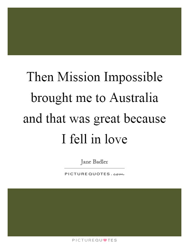 Then Mission Impossible brought me to Australia and that was great because I fell in love Picture Quote #1