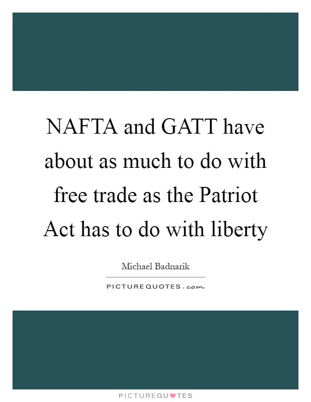 NAFTA and GATT have about as much to do with free trade as the Patriot Act has to do with liberty Picture Quote #1