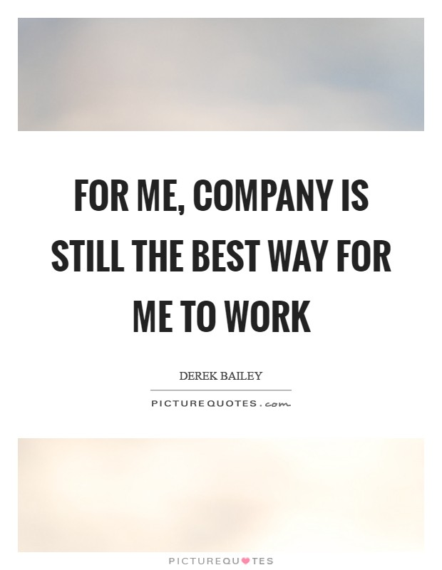 For me, Company is still the best way for me to work Picture Quote #1