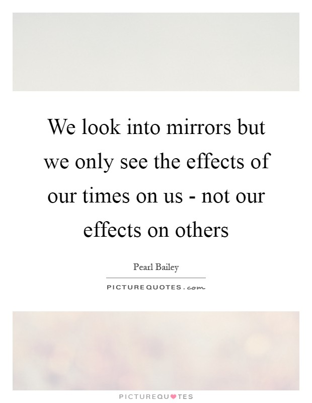 We look into mirrors but we only see the effects of our times on us - not our effects on others Picture Quote #1
