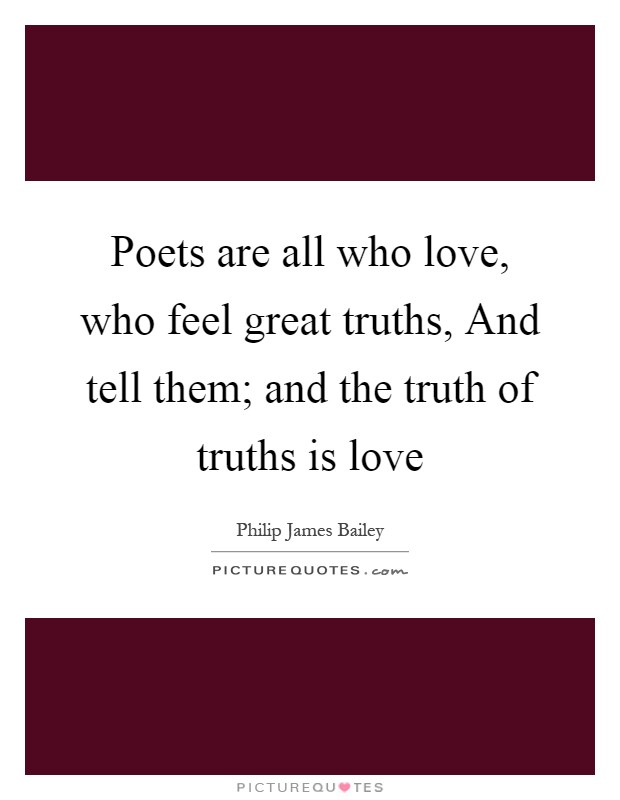 Poets are all who love, who feel great truths, And tell them; and the truth of truths is love Picture Quote #1