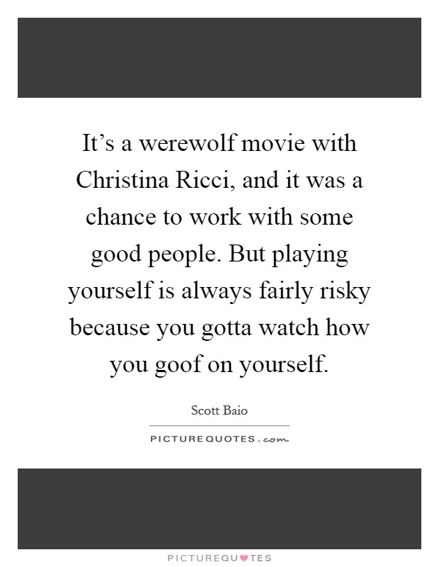 It's a werewolf movie with Christina Ricci, and it was a chance to work with some good people. But playing yourself is always fairly risky because you gotta watch how you goof on yourself Picture Quote #1