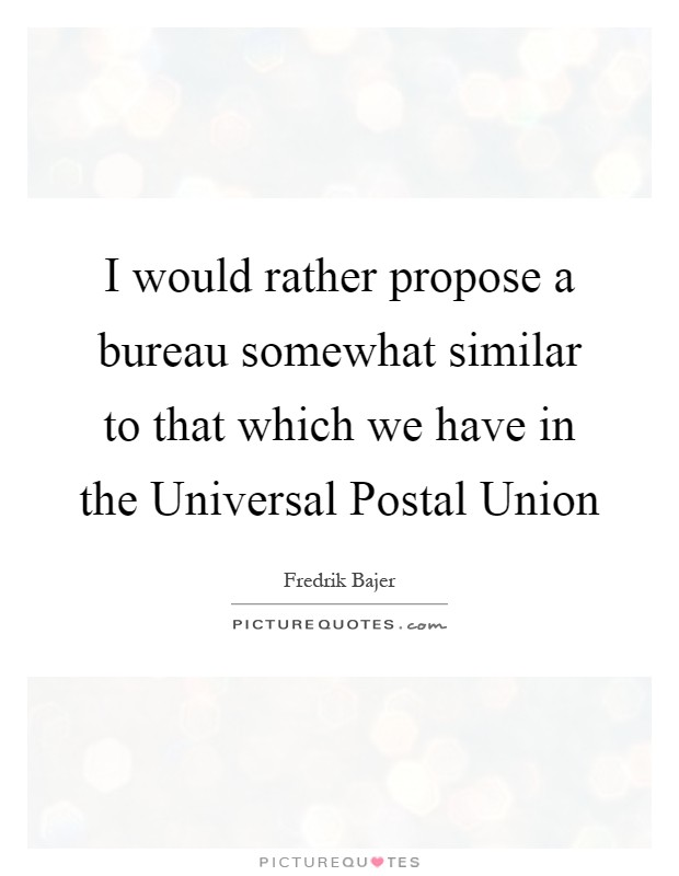 I would rather propose a bureau somewhat similar to that which we have in the Universal Postal Union Picture Quote #1