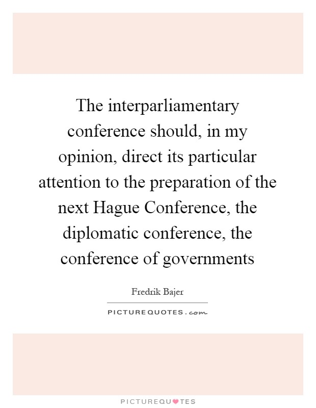The interparliamentary conference should, in my opinion, direct its particular attention to the preparation of the next Hague Conference, the diplomatic conference, the conference of governments Picture Quote #1