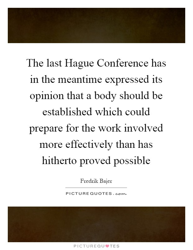 The last Hague Conference has in the meantime expressed its opinion that a body should be established which could prepare for the work involved more effectively than has hitherto proved possible Picture Quote #1
