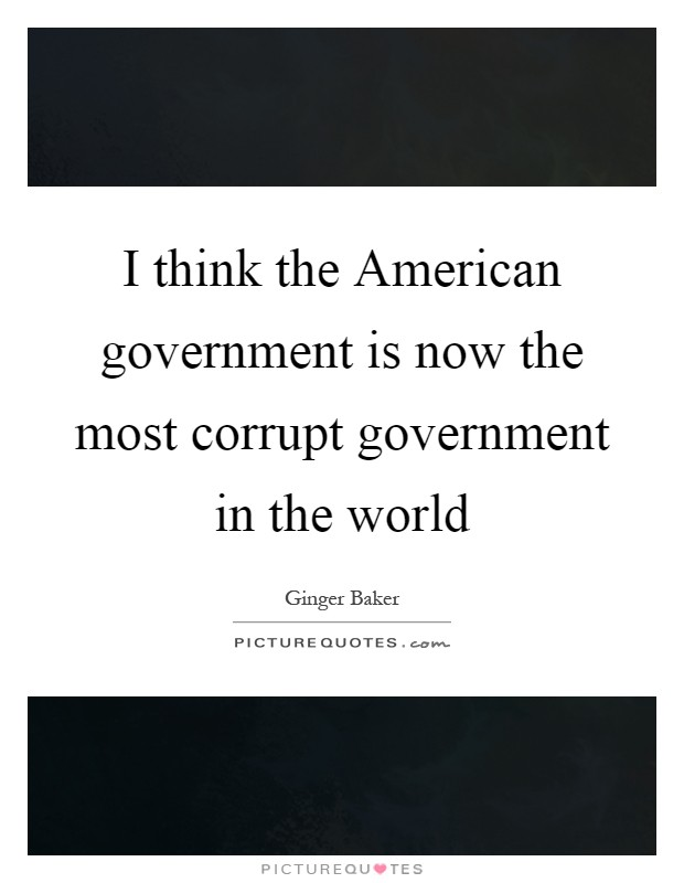 I think the American government is now the most corrupt government in the world Picture Quote #1