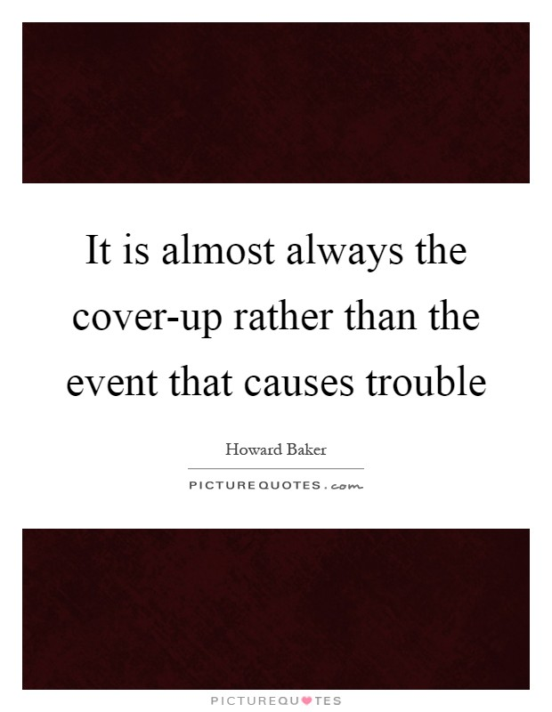 It is almost always the cover-up rather than the event that causes trouble Picture Quote #1
