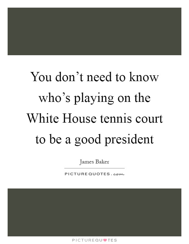 You don't need to know who's playing on the White House tennis court to be a good president Picture Quote #1
