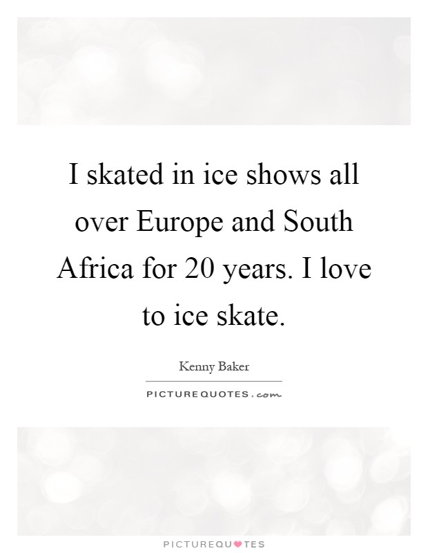 I skated in ice shows all over Europe and South Africa for 20 years. I love to ice skate Picture Quote #1