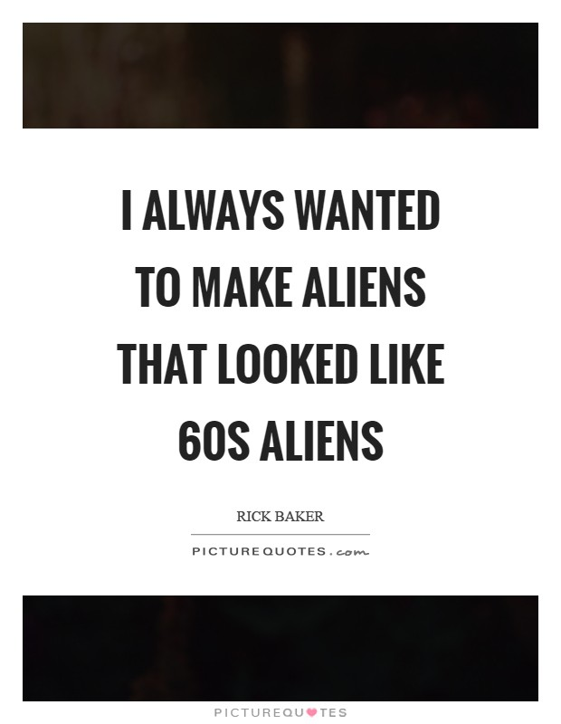 I always wanted to make aliens that looked like  60s aliens Picture Quote #1