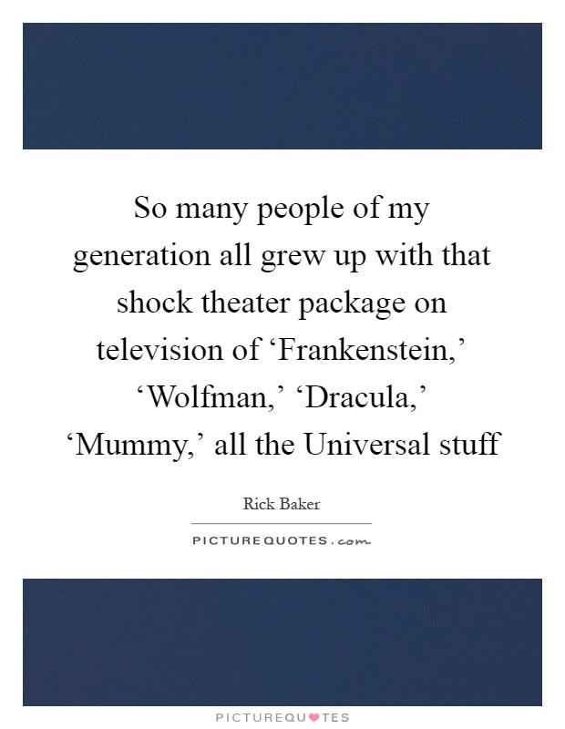So many people of my generation all grew up with that shock theater package on television of 'Frankenstein,' 'Wolfman,' 'Dracula,' 'Mummy,' all the Universal stuff Picture Quote #1
