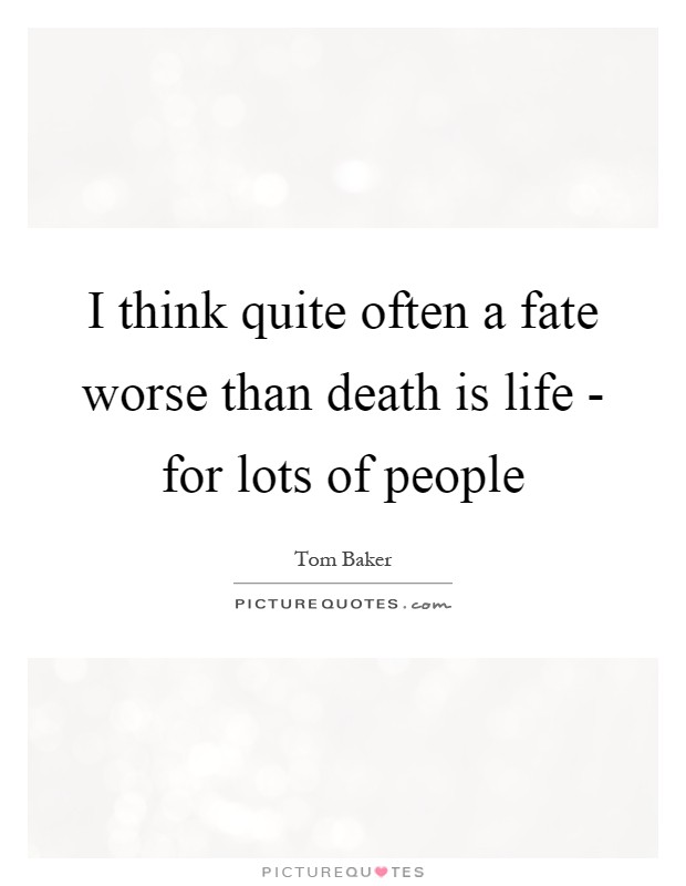 I think quite often a fate worse than death is life - for lots of people Picture Quote #1