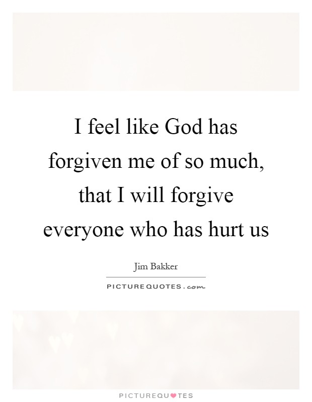 I feel like God has forgiven me of so much, that I will forgive everyone who has hurt us Picture Quote #1