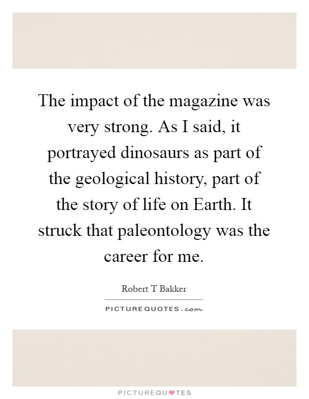The impact of the magazine was very strong. As I said, it portrayed dinosaurs as part of the geological history, part of the story of life on Earth. It struck that paleontology was the career for me Picture Quote #1