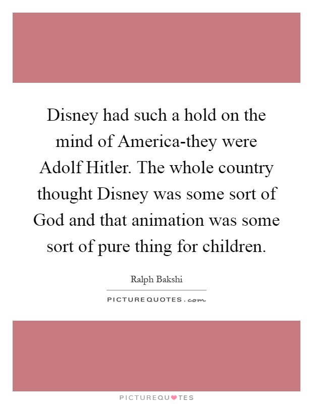 Disney had such a hold on the mind of America-they were Adolf Hitler. The whole country thought Disney was some sort of God and that animation was some sort of pure thing for children Picture Quote #1