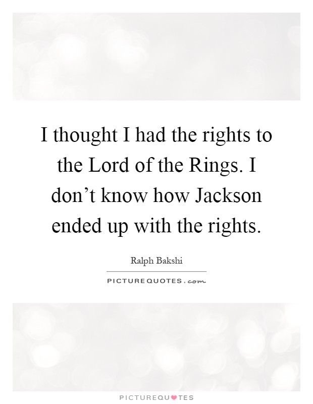 I thought I had the rights to the Lord of the Rings. I don't know how Jackson ended up with the rights Picture Quote #1