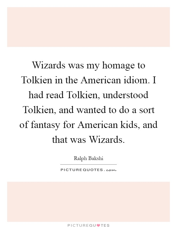 Wizards was my homage to Tolkien in the American idiom. I had read Tolkien, understood Tolkien, and wanted to do a sort of fantasy for American kids, and that was Wizards Picture Quote #1