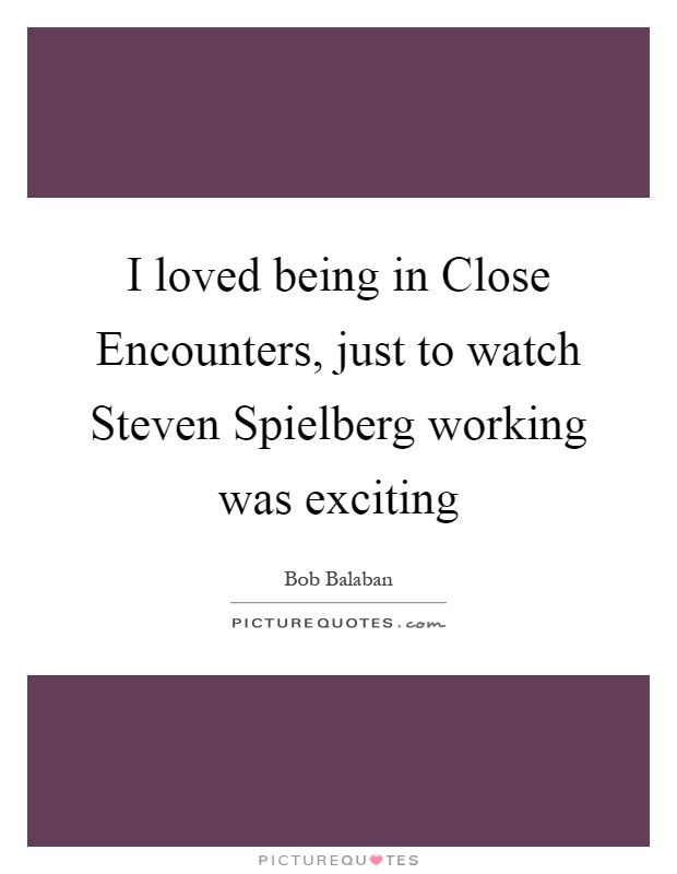 I loved being in Close Encounters, just to watch Steven Spielberg working was exciting Picture Quote #1