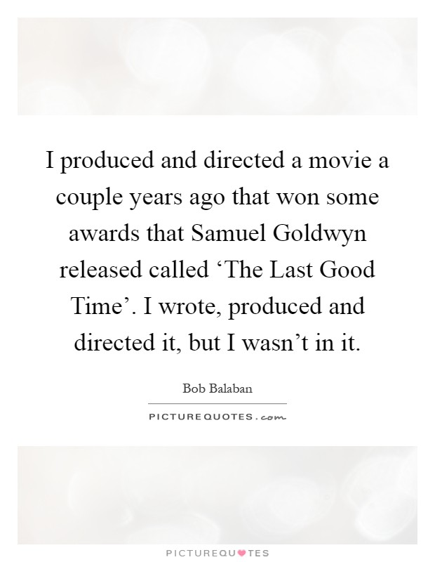 I produced and directed a movie a couple years ago that won some awards that Samuel Goldwyn released called 'The Last Good Time'. I wrote, produced and directed it, but I wasn't in it Picture Quote #1