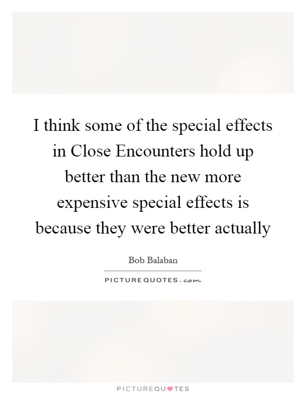 I think some of the special effects in Close Encounters hold up better than the new more expensive special effects is because they were better actually Picture Quote #1