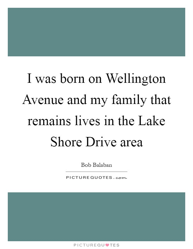 I was born on Wellington Avenue and my family that remains lives in the Lake Shore Drive area Picture Quote #1