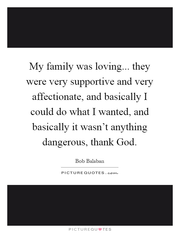 My family was loving... they were very supportive and very affectionate, and basically I could do what I wanted, and basically it wasn't anything dangerous, thank God Picture Quote #1