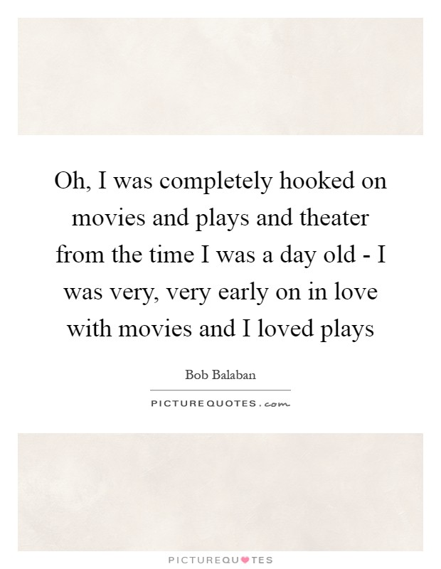 Oh, I was completely hooked on movies and plays and theater from the time I was a day old - I was very, very early on in love with movies and I loved plays Picture Quote #1