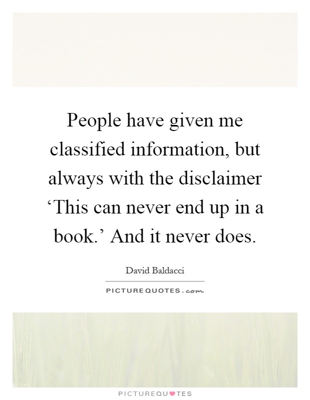 People have given me classified information, but always with the disclaimer 'This can never end up in a book.' And it never does Picture Quote #1