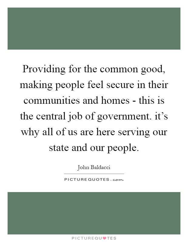 Providing for the common good, making people feel secure in their communities and homes - this is the central job of government. it's why all of us are here serving our state and our people Picture Quote #1