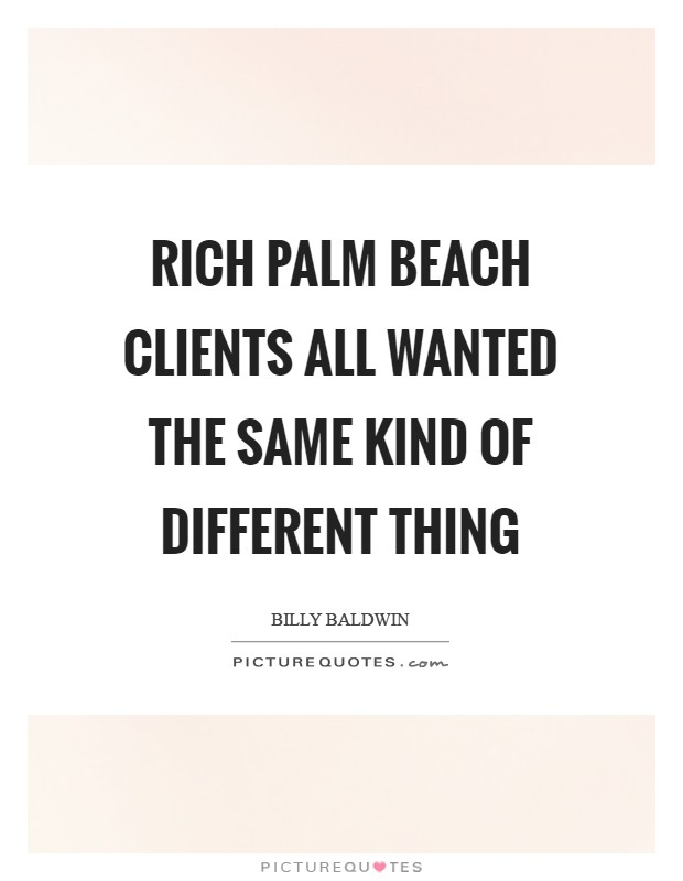 Rich Palm Beach clients all wanted the same kind of different thing Picture Quote #1