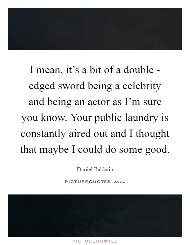 I mean, it's a bit of a double - edged sword being a celebrity and being an actor as I'm sure you know. Your public laundry is constantly aired out and I thought that maybe I could do some good Picture Quote #1
