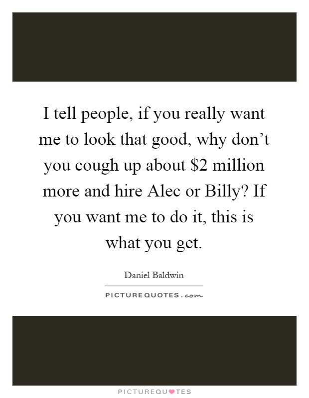 I tell people, if you really want me to look that good, why don't you cough up about $2 million more and hire Alec or Billy? If you want me to do it, this is what you get Picture Quote #1
