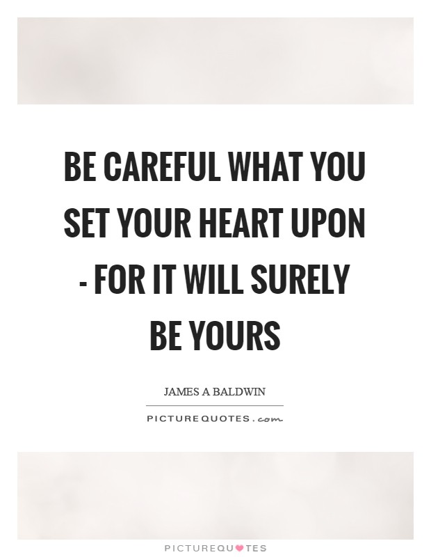 Be careful what you set your heart upon - for it will surely be yours Picture Quote #1